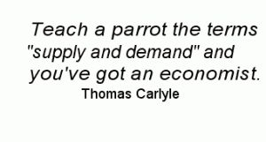 Teach a parrot the terms supply and demand and you've got an economist. - Thomas Carlyle